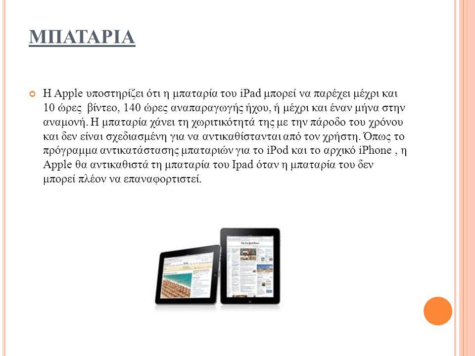 ΜΠΑΤΑΡΙΑ Η Apple υποστηρίζει ότι η μπαταρία του iPad μπορεί να παρέχει μέχρι και 10 ώρες βίντεο, 140 ώρες αναπαραγωγής ήχου, ή μέχρι και έναν μήνα στην αναμονή.