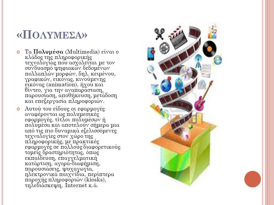 «Π ΟΛΥΜΕΣΑ » Τα Πολυμέσα (Multimedia) είναι ο κλάδος της πληροφορικής τεχνολογίας που ασχολείται με τον συνδυασμό ψηφιακών δεδομένων πολλαπλών μορφών, δηλ.