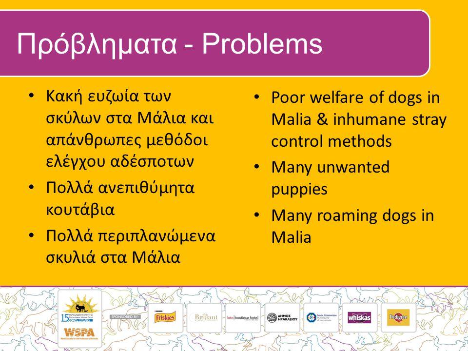 Πρόβληματα - Problems • Κακή ευζωία των σκύλων στα Μάλια και απάνθρωπες μεθόδοι ελέγχου αδέσποτων • Πολλά ανεπιθύμητα κουτάβια • Πολλά περιπλανώμενα σ