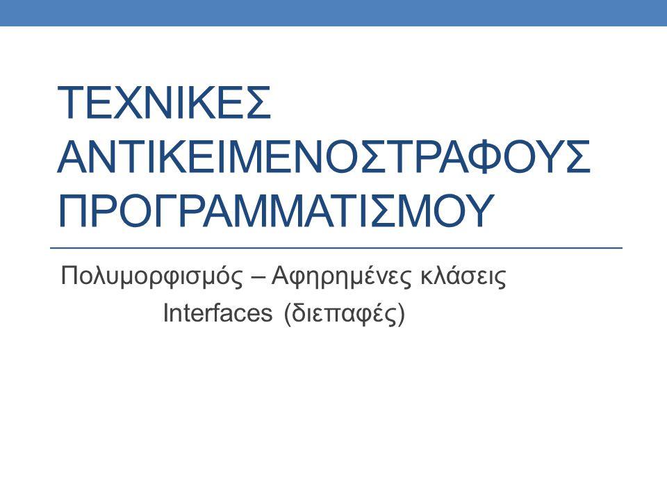 ΤΕΧΝΙΚΕΣ ΑΝΤΙΚΕΙΜΕΝΟΣΤΡΑΦΟΥΣ ΠΡΟΓΡΑΜΜΑΤΙΣΜΟΥ Πολυμορφισμός – Αφηρημένες κλάσεις Interfaces (διεπαφές)