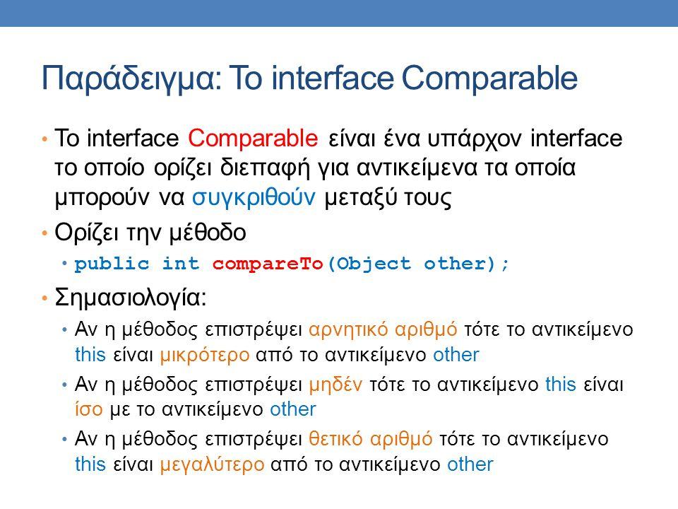 Παράδειγμα: Το interface Comparable • Το interface Comparable είναι ένα υπάρχον interface το οποίο ορίζει διεπαφή για αντικείμενα τα οποία μπορούν να συγκριθούν μεταξύ τους • Ορίζει την μέθοδο • public int compareTo(Object other); • Σημασιολογία: • Αν η μέθοδος επιστρέψει αρνητικό αριθμό τότε το αντικείμενο this είναι μικρότερο από το αντικείμενο other • Αν η μέθοδος επιστρέψει μηδέν τότε το αντικείμενο this είναι ίσο με το αντικείμενο other • Αν η μέθοδος επιστρέψει θετικό αριθμό τότε το αντικείμενο this είναι μεγαλύτερο από το αντικείμενο other