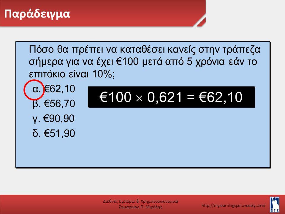 Πόσο θα πρέπει να καταθέσει κανείς στην τράπεζα σήμερα για να έχει €100 μετά από 5 χρόνια εάν το επιτόκιο είναι 10%; α. €62,10 β. €56,70 γ. €90,90 δ.