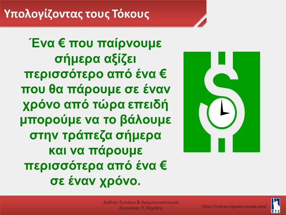 Υπολογίζοντας τους Τόκους Διεθνές Εμπόριο & Χρηματοοικονομικά Σαμαρίνας Π. Μιχάλης http://mylearningspot.weebly.com/ Ένα € που παίρνουμε σήμερα αξίζει