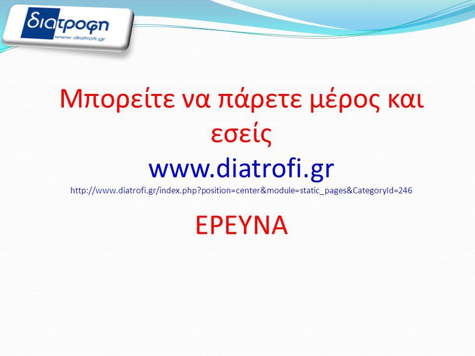 Μπορείτε να πάρετε μέρος και εσείς www.diatrofi.gr http://www.diatrofi.gr/index.php?position=center&module=static_pages&CategoryId=246 ΕΡΕΥΝΑ