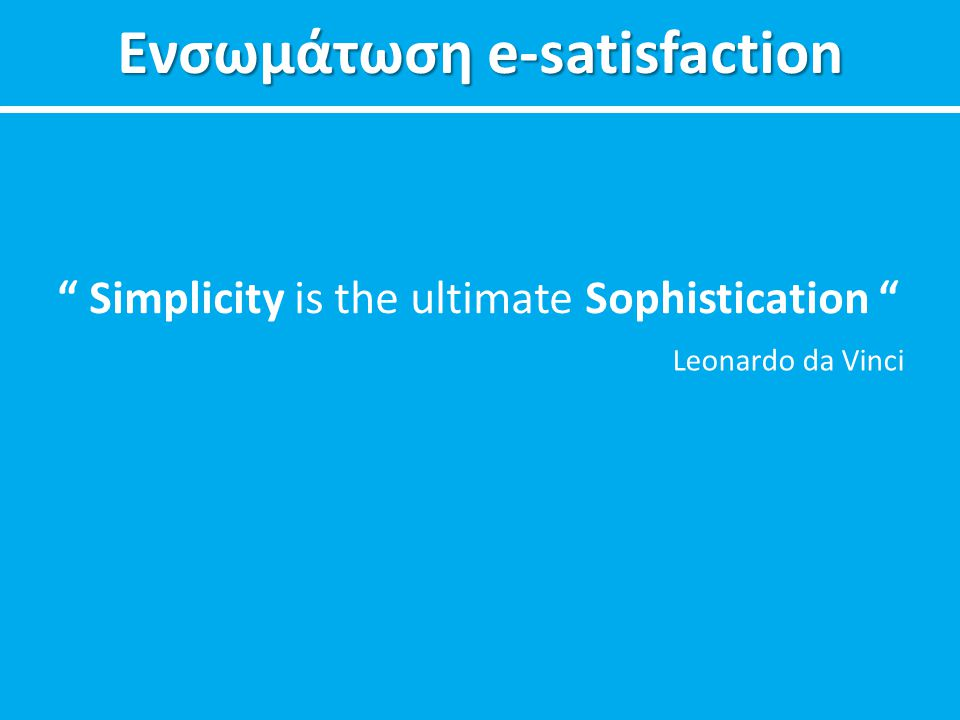 "Ενσωμάτωση e-satisfaction "" Simplicity is the ultimate Sophistication "" Leonardo da Vinci"