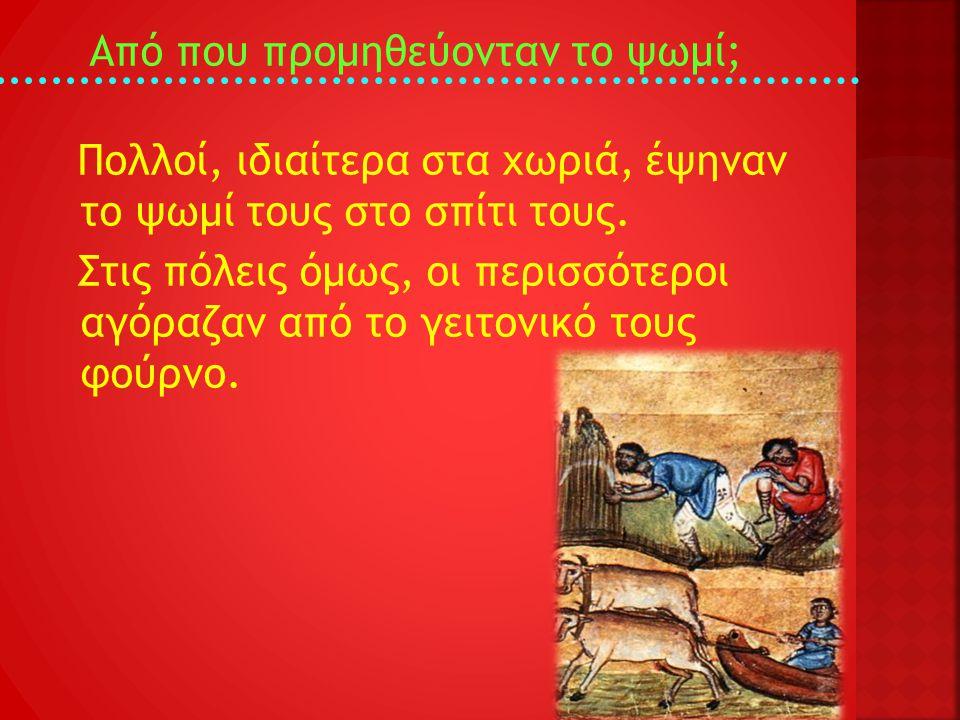 Από που προμηθεύονταν το ψωμί; Πολλοί, ιδιαίτερα στα χωριά, έψηναν το ψωμί τους στο σπίτι τους. Στις πόλεις όμως, οι περισσότεροι αγόραζαν από το γειτ
