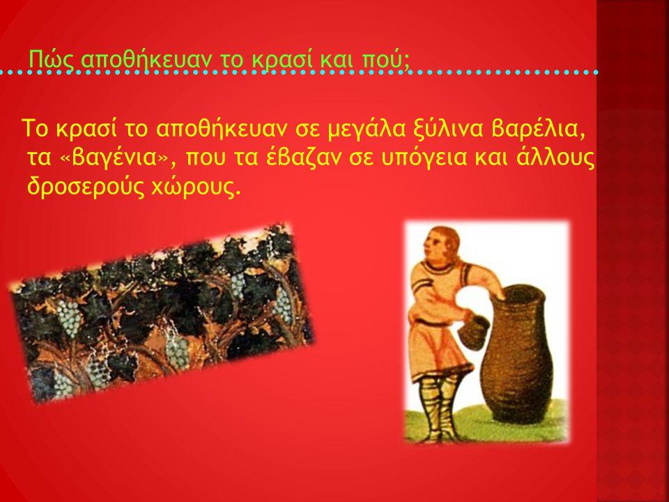 Πώς αποθήκευαν το κρασί και πού; Το κρασί το αποθήκευαν σε μεγάλα ξύλινα βαρέλια, τα «βαγένια», που τα έβαζαν σε υπόγεια και άλλους δροσερούς χώρους.