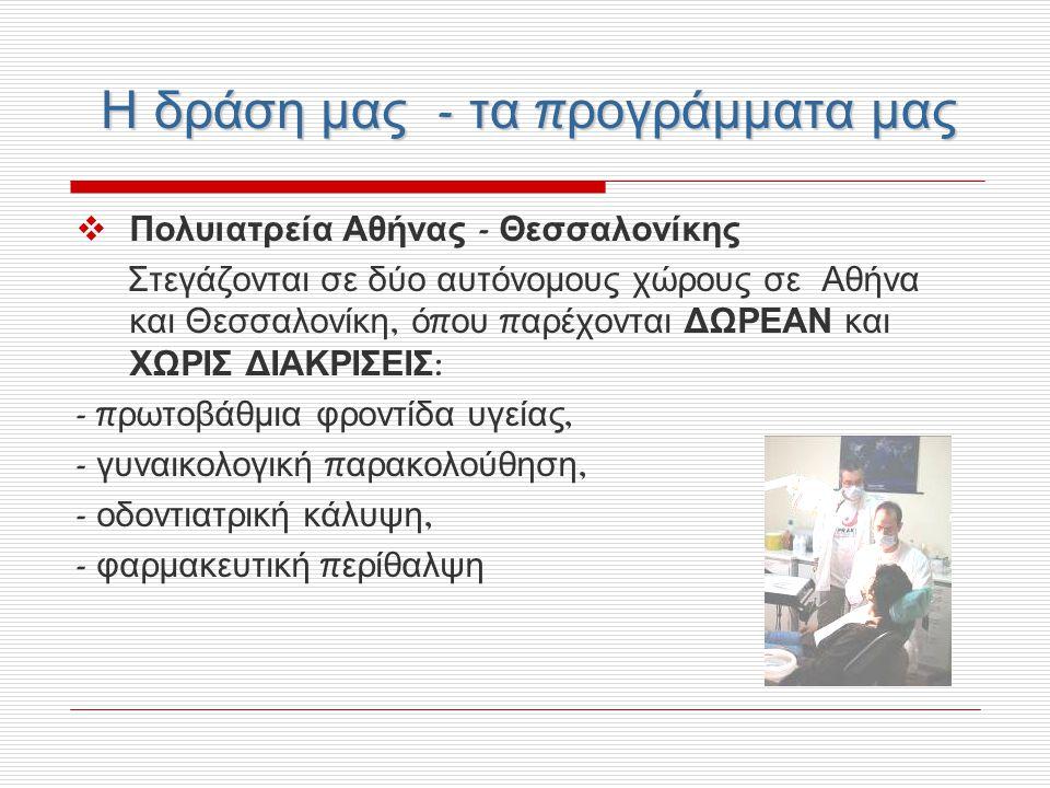 Η δράση μας - τα π ρογράμματα μας  Πολυιατρεία Αθήνας - Θεσσαλονίκης Στεγάζονται σε δύο αυτόνομους χώρους σε Αθήνα και Θεσσαλονίκη, ό π ου π αρέχονται ΔΩΡΕΑΝ και ΧΩΡΙΣ ΔΙΑΚΡΙΣΕΙΣ : - π ρωτοβάθμια φροντίδα υγείας, - γυναικολογική π αρακολούθηση, - οδοντιατρική κάλυψη, - φαρμακευτική π ερίθαλψη
