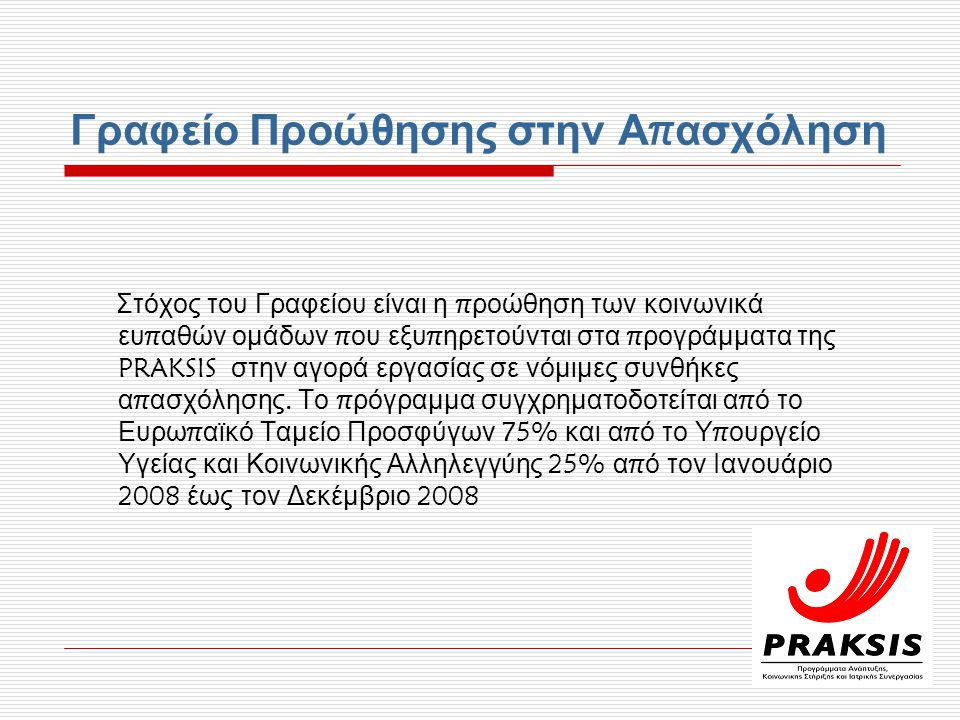 Γραφείο Προώθησης στην Α π ασχόληση Στόχος του Γραφείου είναι η π ροώθηση των κοινωνικά ευ π αθών ομάδων π ου εξυ π ηρετούνται στα π ρογράμματα της PRAKSIS στην αγορά εργασίας σε νόμιμες συνθήκες α π ασχόλησης.