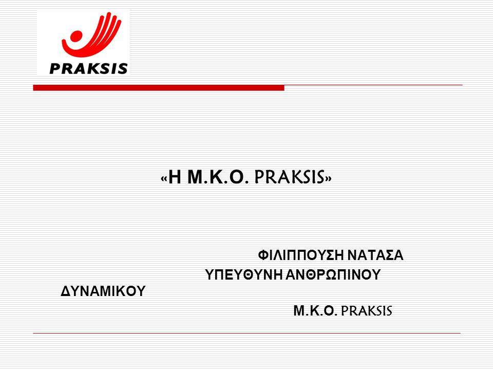 « Η Μ. Κ. Ο. PRAKSIS» ΦΙΛΙΠΠΟΥΣΗ ΝΑΤΑΣΑ ΥΠΕΥΘΥΝΗ ΑΝΘΡΩΠΙΝΟΥ ΔΥΝΑΜΙΚΟΥ Μ. Κ. Ο. PRAKSIS