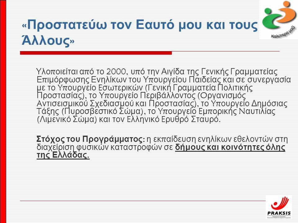 « Προστατεύω τον Εαυτό μου και τους Άλλους » Υλο π οιείται α π ό το 2000, υ π ό την Αιγίδα της Γενικής Γραμματείας Ε π ιμόρφωσης Ενηλίκων του Υ π ουργείου Παιδείας και σε συνεργασία με το Yπ ουργείο E σωτερικών ( Γενική Γραμματεία Πολιτικής Προστασίας ), το Υ π ουργείο Περιβάλλοντος (O ργανισμός A ντισεισμικού Σχεδιασμού και Προστασίας ), το Yπ ουργείο Δημόσιας T άξης ( Πυροσβεστικό Σώμα ), το Yπ ουργείο E μ π ορικής N αυτιλίας ( Λιμενικό Σώμα ) και τον E λληνικό E ρυθρό Σταυρό.