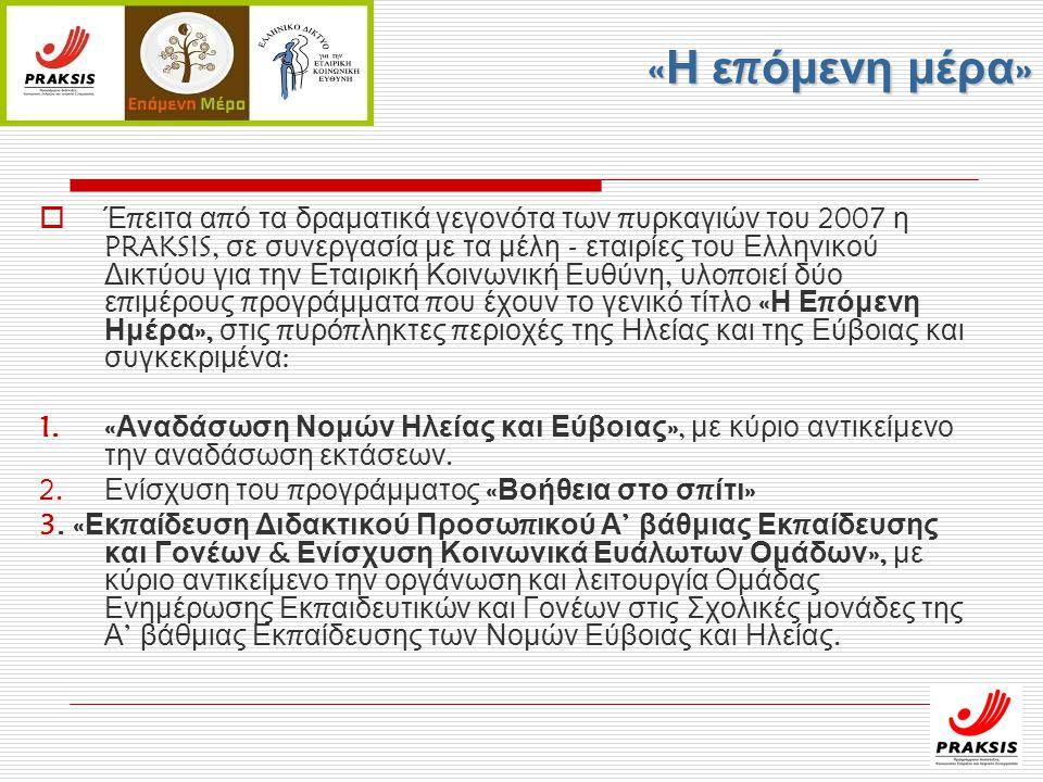 « Η ε π όμενη μέρα »  Έ π ειτα α π ό τα δραματικά γεγονότα των π υρκαγιών του 2007 η PRAKSIS, σε συνεργασία με τα μέλη - εταιρίες του Ελληνικού Δικτύου για την Εταιρική Κοινωνική Ευθύνη, υλο π οιεί δύο ε π ιμέρους π ρογράμματα π ου έχουν το γενικό τίτλο « Η Ε π όμενη Ημέρα », στις π υρό π ληκτες π εριοχές της Ηλείας και της Εύβοιας και συγκεκριμένα : 1.« Αναδάσωση Νομών Ηλείας και Εύβοιας », με κύριο αντικείμενο την αναδάσωση εκτάσεων.