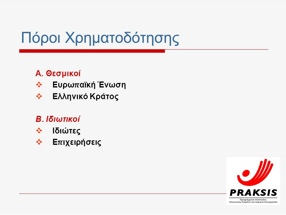 Πόροι Χρηματοδότησης Α. Θεσμικοί  Ευρω π αϊκή Ένωση  Ελληνικό Κράτος Β. Ιδιωτικοί  Ιδιώτες  Ε π ιχειρήσεις