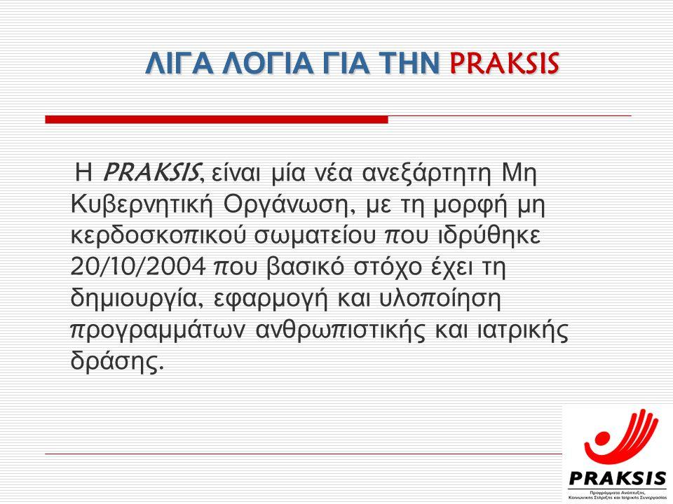 ΛΙΓΑ ΛΟΓΙΑ ΓΙΑ ΤΗΝ PRAKSIS Η PRAKSIS, είναι μία νέα ανεξάρτητη Μη Κυβερνητική Οργάνωση, με τη μορφή μη κερδοσκο π ικού σωματείου π ου ιδρύθηκε 20/10/2004 π ου βασικό στόχο έχει τη δημιουργία, εφαρμογή και υλο π οίηση π ρογραμμάτων ανθρω π ιστικής και ιατρικής δράσης.