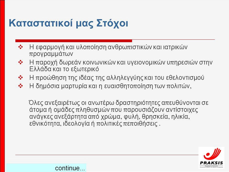 Καταστατικοί μας Στόχοι  Η εφαρμογή και υλο π οίηση ανθρω π ιστικών και ιατρικών π ρογραμμάτων  Η π αροχή δωρεάν κοινωνικών και υγειονομικών υ π ηρεσιών στην Ελλάδα και το εξωτερικό  Η π ροώθηση της ιδέας της αλληλεγγύης και του εθελοντισμού  Η δημόσια μαρτυρία και η ευαισθητο π οίηση των π ολιτών, Όλες ανεξαιρέτως οι ανωτέρω δραστηριότητες α π ευθύνονται σε άτομα ή ομάδες π ληθυσμών π ου π αρουσιάζουν αντίστοιχες ανάγκες ανεξάρτητα α π ό χρώμα, φυλή, θρησκεία, ηλικία, εθνικότητα, ιδεολογία ή π ολιτικές π ε π οιθήσεις.