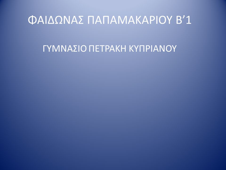 ΦΑΙΔΩΝΑΣ ΠΑΠΑΜΑΚΑΡΙΟΥ Β'1 ΓΥΜΝΑΣΙΟ ΠΕΤΡΑΚΗ ΚΥΠΡΙΑΝΟΥ