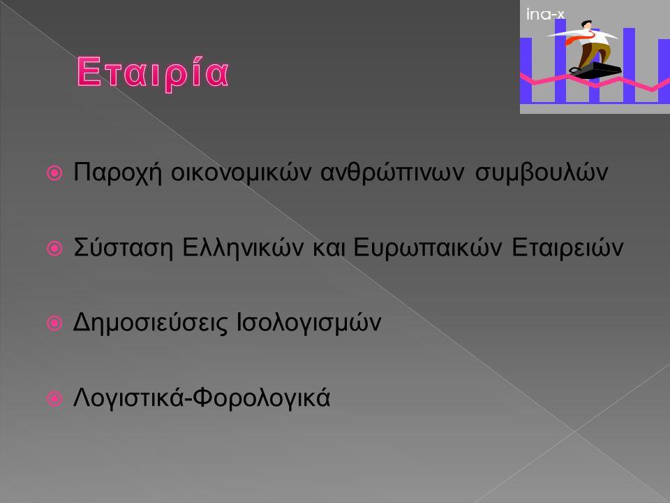  Σύσταση και Λογιστική Παρακολούθηση Ελληνικών Εταιρειών (Α.Ε,Ε.Π.Ε,Ο.Ε,Ν.Ε.Π.Α, ΠΡΟΣΩΠΙΚΕΣ)  Δημοσιεύσεις Ισολογισμών Εταιρειών (Α.Ε,Ε.Π.Ε)  Σύσταση και Παρακολούθηση Ευρωπαικών Εταιρειών (ΚΥΠΡΟΣ,ΜΑΛΤΑ,ΗΝ.ΒΑΣΙΛΕΙΟ)  Χρηματοδοτήσεις Έργων μέσω χρηματοπιστωτικών ιδρυμάτων του Εξωτερικού (ΕΝΕΡΓΕΙΑ,ΤΟΥΡΙΣΜΟΣ,ΕΡΓΑ ΥΠΟΔΟΜΗΣ)  Διακοπές-Πτωχεύσεις Ina-x