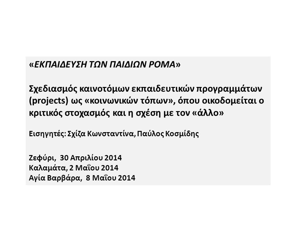 «ΕΚΠΑΙΔΕΥΣΗ ΤΩΝ ΠΑΙΔΙΩΝ ΡΟΜΑ» Σχεδιασμός καινοτόμων εκπαιδευτικών προγραμμάτων (projects) ως «κοινωνικών τόπων», όπου οικοδομείται ο κριτικός στοχασμός και η σχέση με τον «άλλο» Εισηγητές: Σχίζα Κωνσταντίνα, Παύλος Κοσμίδης Ζεφύρι, 30 Απριλίου 2014 Καλαμάτα, 2 Μαΐου 2014 Αγία Βαρβάρα, 8 Μαΐου 2014