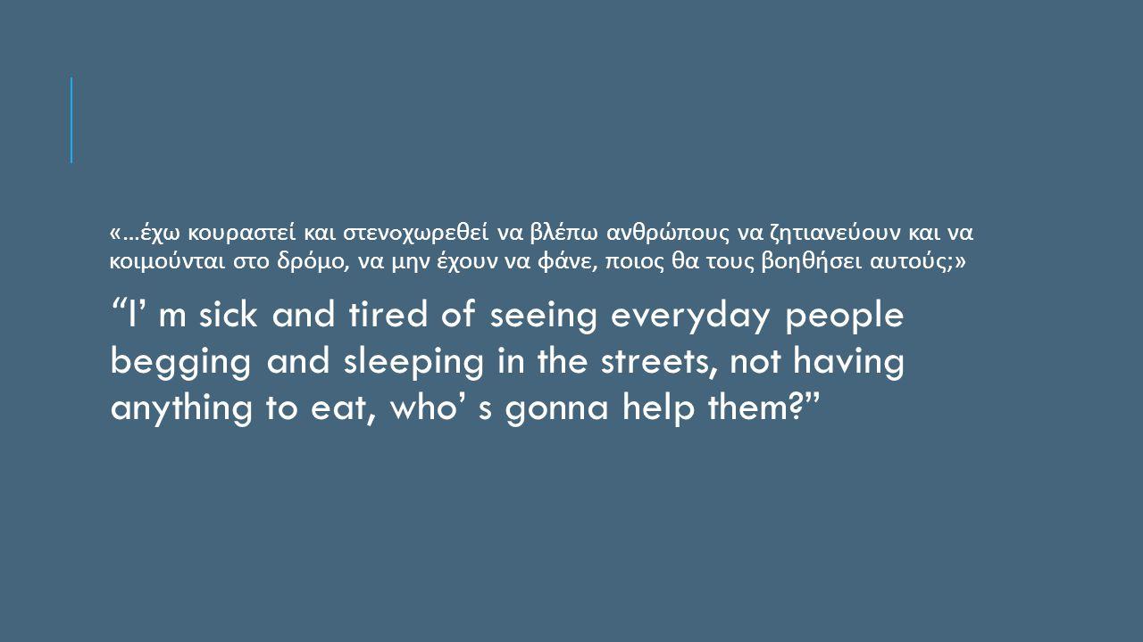 «… έχω κουραστεί και στεν o χωρεθεί να βλέπω ανθρώπους να ζητιανεύουν και να κοιμούνται στο δρόμο, να μην έχουν να φάνε, ποιος θα τους βοηθήσει αυτούς