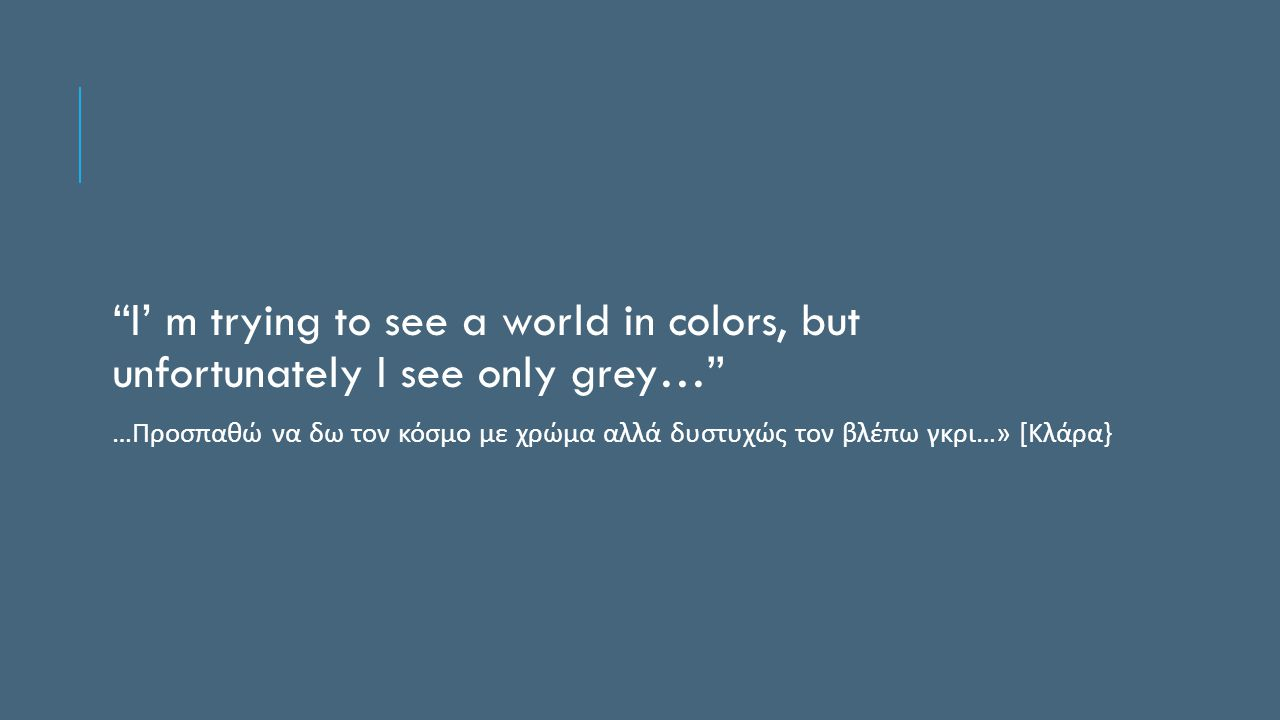 I' m trying to see a world in colors, but unfortunately I see only grey… … Προσπαθώ να δω τον κόσμο με χρώμα αλλά δυστυχώς τον βλέπω γκρι …» [ Κλάρα }