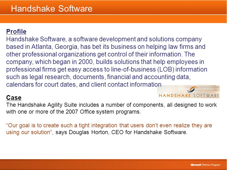 Handshake Software Profile Handshake Software, a software development and solutions company based in Atlanta, Georgia, has bet its business on helping law firms and other professional organizations get control of their information.