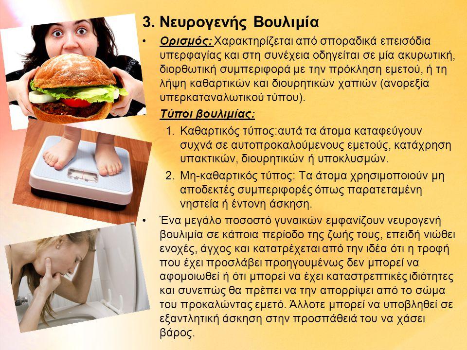 3. Νευρογενής Βουλιμία •Ορισμός: Χαρακτηρίζεται από σποραδικά επεισόδια υπερφαγίας και στη συνέχεια οδηγείται σε μία ακυρωτική, διορθωτική συμπεριφορά