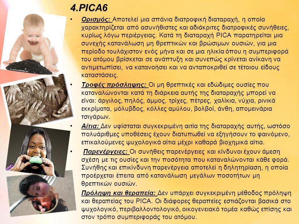 4.PICA6 •Ορισμός: Αποτελεί μια σπάνια διατροφική διαταραχή, η οποία χαρακτηρίζεται από ασυνήθιστες και αδιάκριτες διατροφικές συνήθειες, κυρίως λόγω π