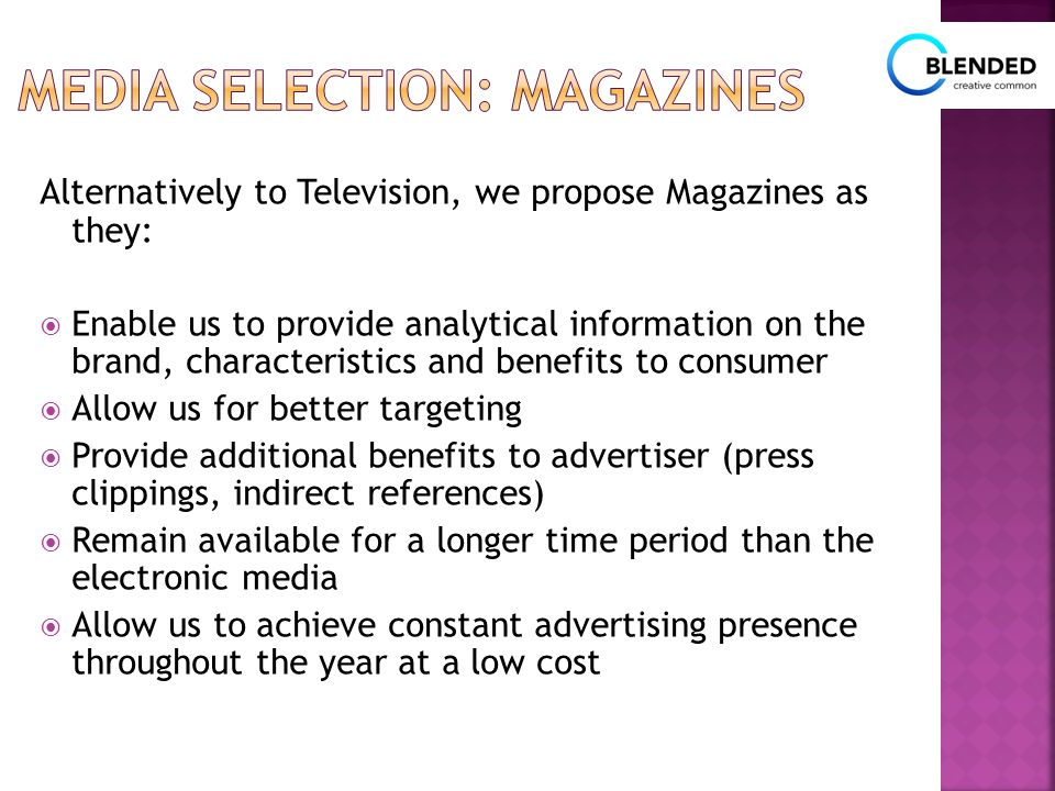 Alternatively to Television, we propose Magazines as they:  Enable us to provide analytical information on the brand, characteristics and benefits to consumer  Allow us for better targeting  Provide additional benefits to advertiser (press clippings, indirect references)  Remain available for a longer time period than the electronic media  Allow us to achieve constant advertising presence throughout the year at a low cost