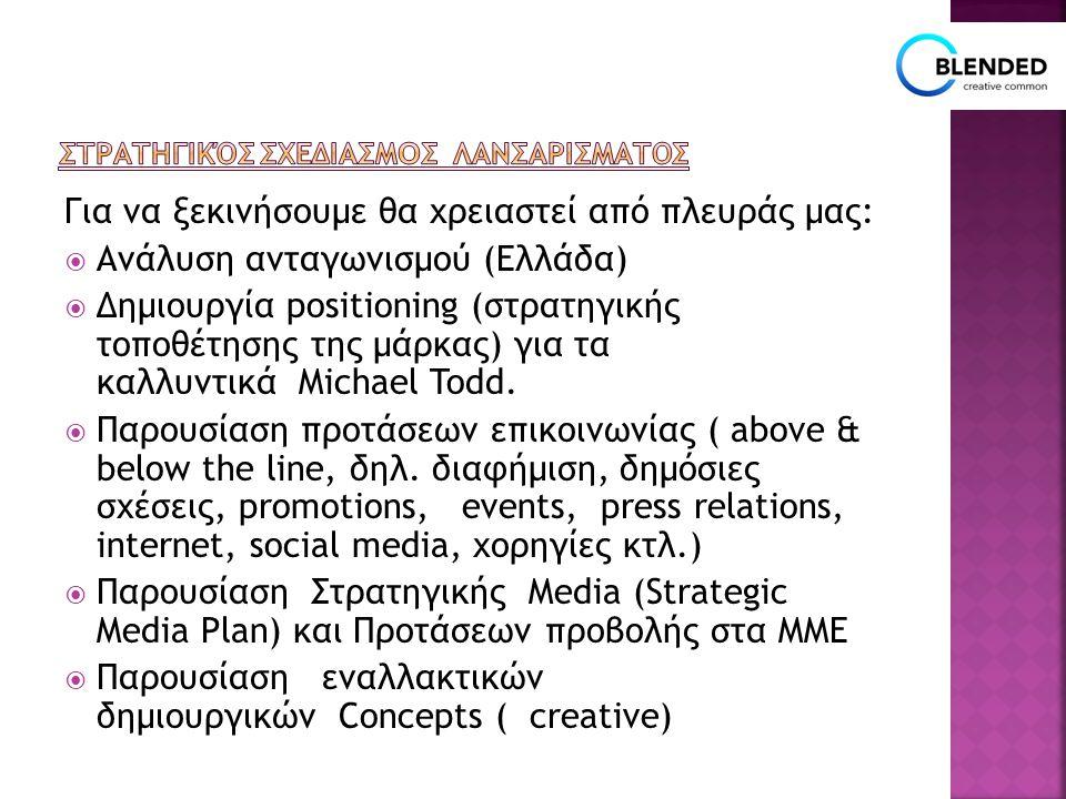 Για να ξεκινήσουμε θα χρειαστεί από πλευράς μας:  Ανάλυση ανταγωνισμού (Ελλάδα)  Δημιουργία positioning (στρατηγικής τοποθέτησης της μάρκας) για τα καλλυντικά Michael Todd.
