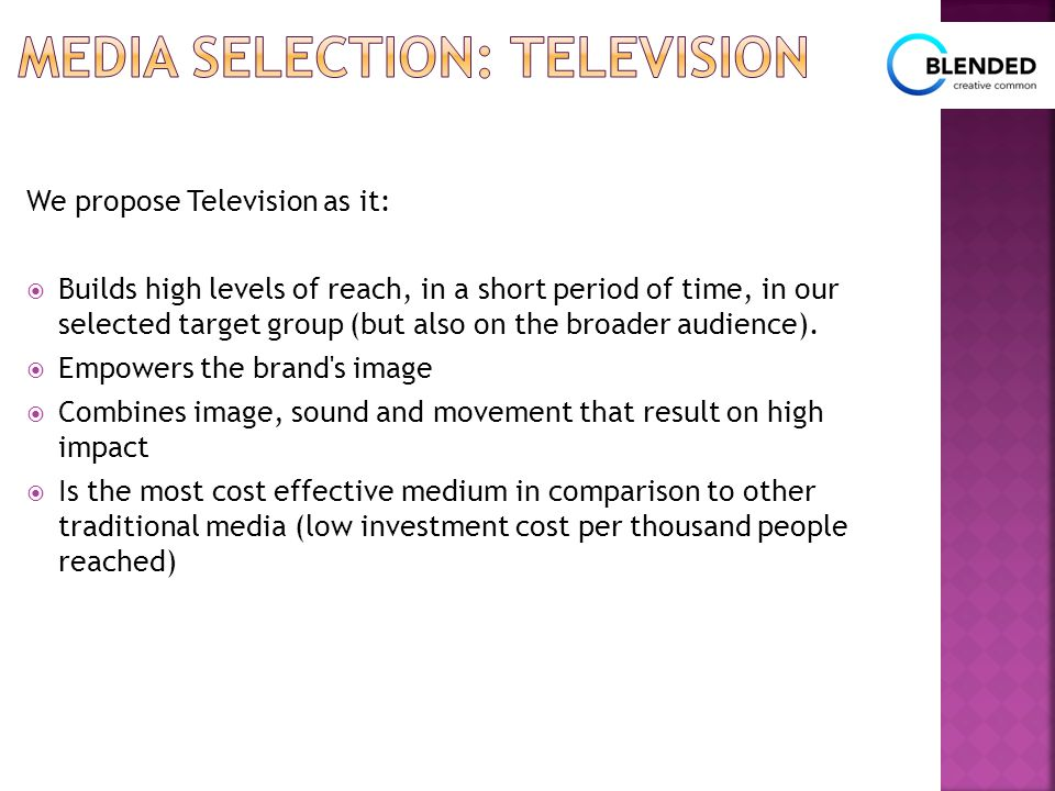 We propose Television as it:  Builds high levels of reach, in a short period of time, in our selected target group (but also on the broader audience)