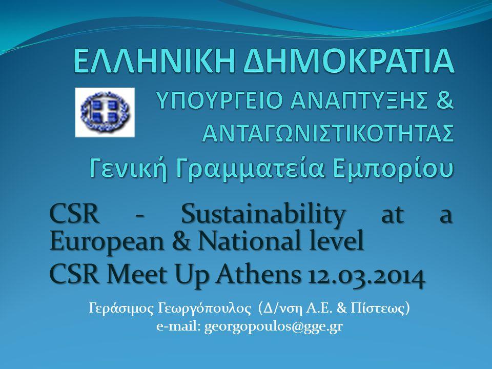 CSR - Sustainability at a European & National level CSR Meet Up Athens 12.03.2014 Γεράσιμος Γεωργόπουλος (Δ/νση Α.Ε. & Πίστεως) e-mail: georgopoulos@g