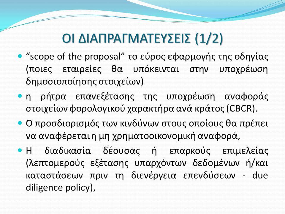 ΟΙ ΔΙΑΠΡΑΓΜΑΤΕΥΣΕΙΣ (1/2)  scope of the proposal το εύρος εφαρμογής της οδηγίας (ποιες εταιρείες θα υπόκεινται στην υποχρέωση δημοσιοποίησης στοιχείων)  η ρήτρα επανεξέτασης της υποχρέωση αναφοράς στοιχείων φορολογικού χαρακτήρα ανά κράτος (CBCR).