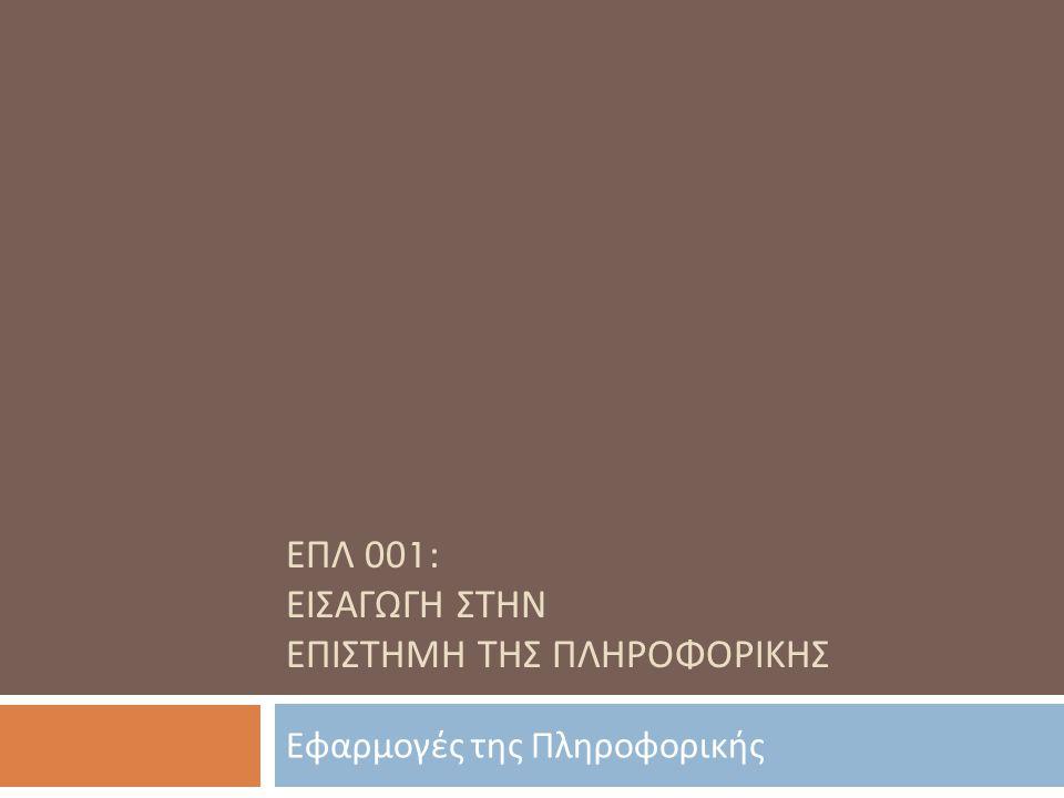 ΕΠΛ 001: ΕΙΣΑΓΩΓΗ ΣΤΗΝ ΕΠΙΣΤΗΜΗ ΤΗΣ ΠΛΗΡΟΦΟΡΙΚΗΣ Εφαρμογές της Πληροφορικής
