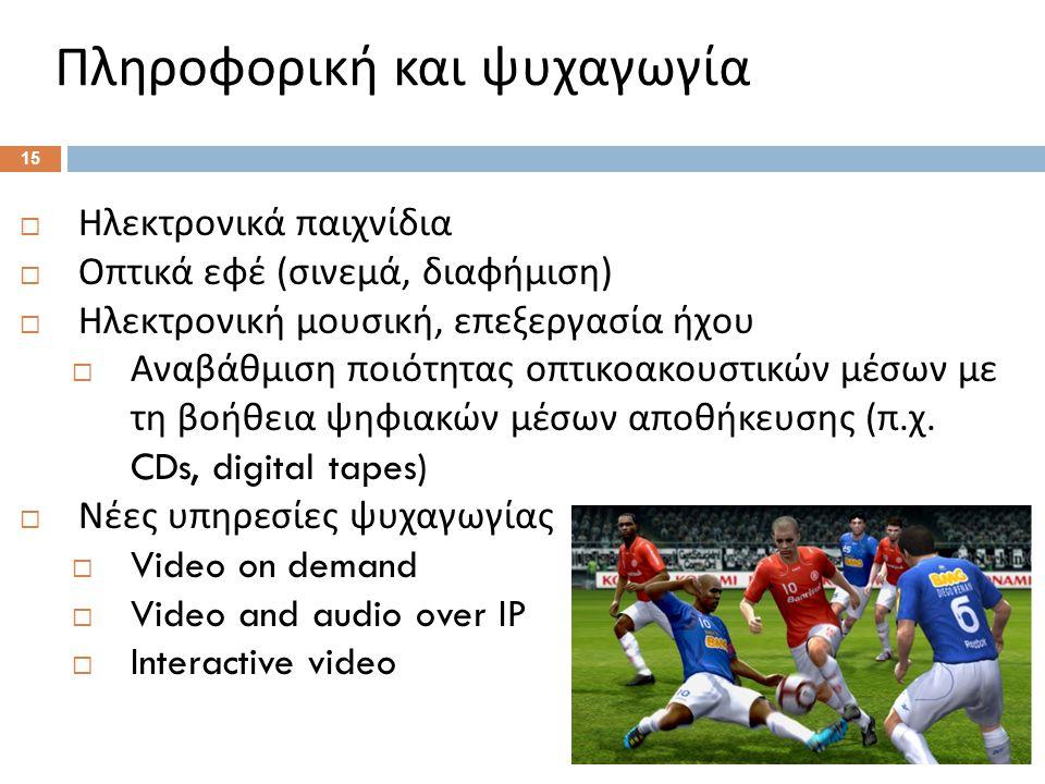 Πληροφορική και ψυχαγωγία 15  Ηλεκτρονικά παιχνίδια  Οπτικά εφέ ( σινεμά, διαφήμιση )  Ηλεκτρονική μουσική, επεξεργασία ήχου  Αναβάθμιση ποιότητας οπτικοακουστικών μέσων με τη βοήθεια ψηφιακών μέσων αποθήκευσης ( π.