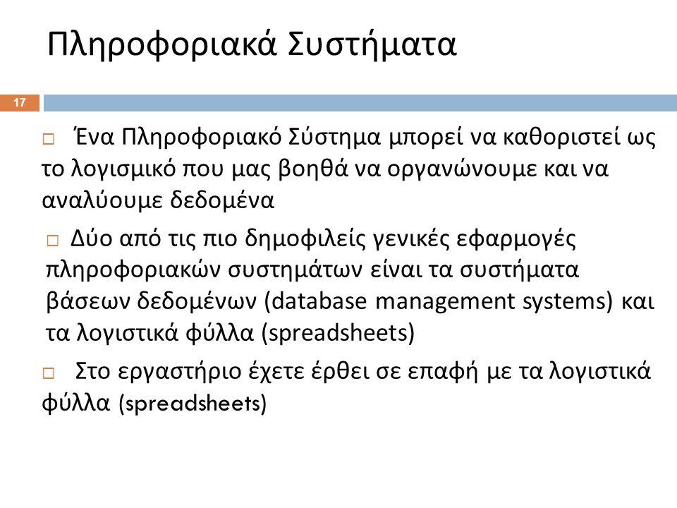  Ένα Πληροφοριακό Σύστημα μπορεί να καθοριστεί ως το λογισμικό που μας βοηθά να οργανώνουμε και να αναλύουμε δεδομένα  Δύο από τις πιο δημοφιλείς γενικές εφαρμογές πληροφοριακών συστημάτων είναι τα συστήματα βάσεων δεδομένων (database management systems) και τα λογιστικά φύλλα (spreadsheets)  Στο εργαστήριο έχετε έρθει σε επαφή με τα λογιστικά φύλλα (spreadsheets) Πληροφοριακά Συστήματα 17