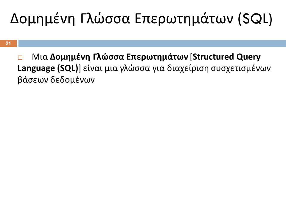  Μια Δομημένη Γλώσσα Επερωτημάτων [Structured Query Language (SQL)] είναι μια γλώσσα για διαχείριση συσχετισμένων βάσεων δεδομένων Δομημένη Γλώσσα Επερωτημάτων (SQL) 21