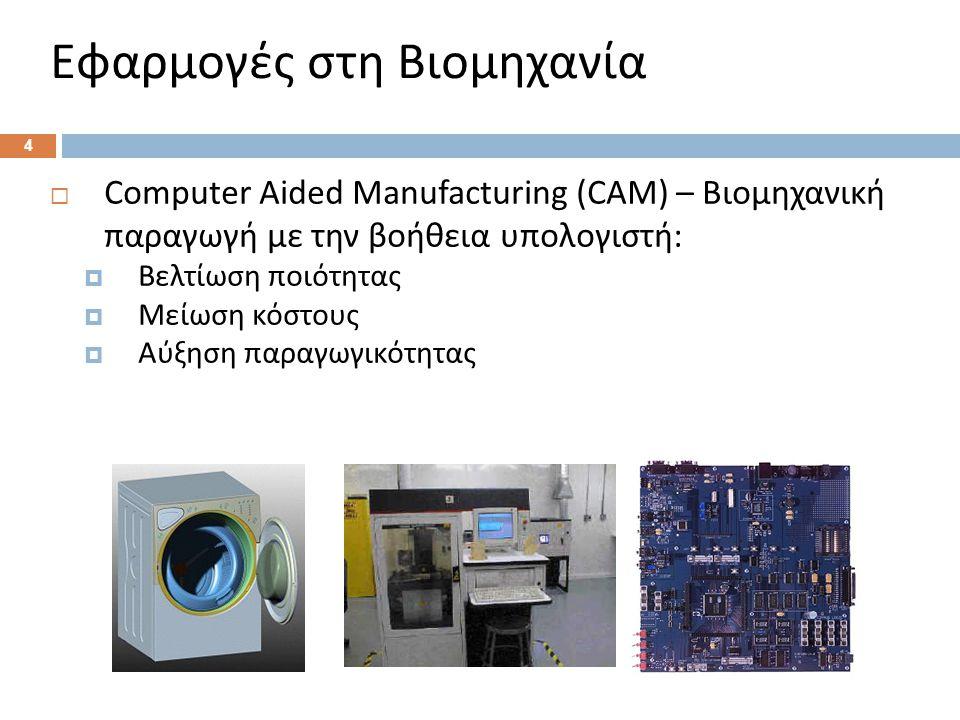  Computer Aided Manufacturing (CAM) – Βιομηχανική παραγωγή με την βοήθεια υπολογιστή :  Βελτίωση ποιότητας  Μείωση κόστους  Αύξηση παραγωγικότητας 4