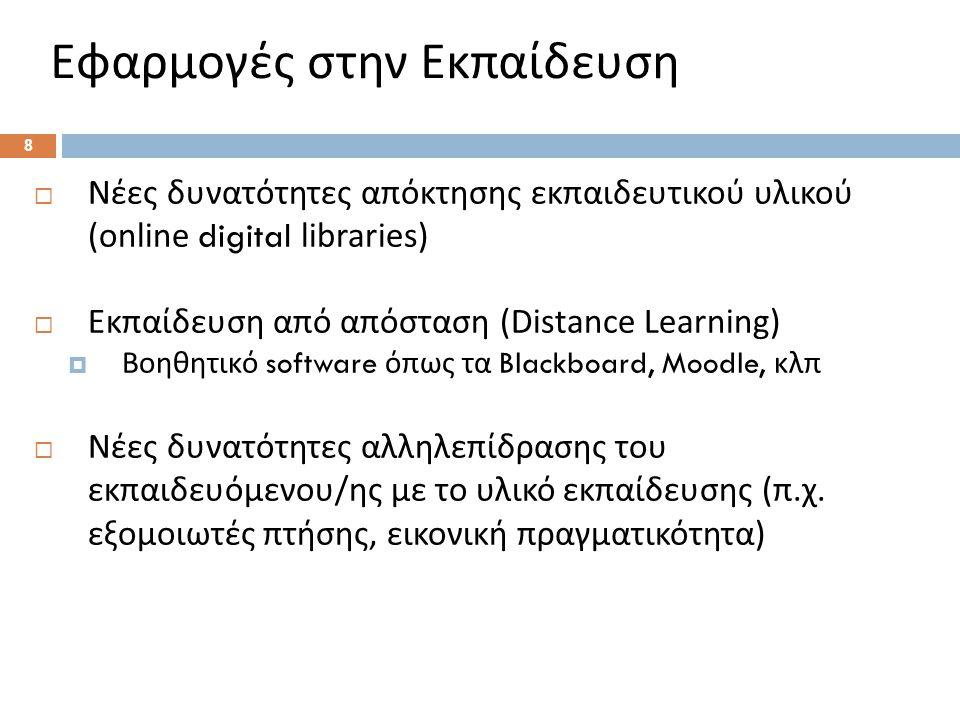 Εφαρμογές στην Εκπαίδευση  Νέες δυνατότητες απόκτησης εκπαιδευτικού υλικού (online digital libraries)  Εκπαίδευση από απόσταση (Distance Learning)  Βοηθητικό software όπως τα Blackboard, Moodle, κλπ  Νέες δυνατότητες αλληλεπίδρασης του εκπαιδευόμενου / ης με το υλικό εκπαίδευσης ( π.