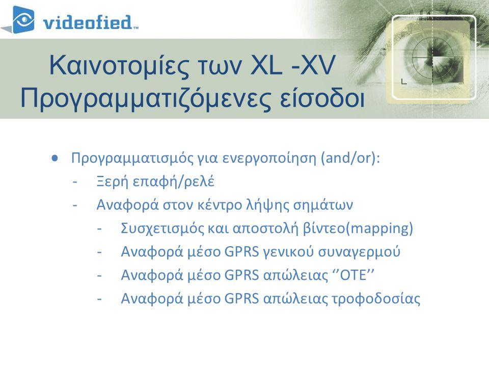 • Προγραμματισμός για ενεργοποίηση (and/or): -Ξερή επαφή/ρελέ -Αναφορά στον κέντρο λήψης σημάτων -Συσχετισμός και αποστολή βίντεο(mapping) -Αναφορά μέσο GPRS γενικού συναγερμού -Αναφορά μέσο GPRS απώλειας ''ΟΤΕ'' -Αναφορά μέσο GPRS απώλειας τροφοδοσίας Καινοτομίες των XL -XV Προγραμματιζόμενες είσοδοι