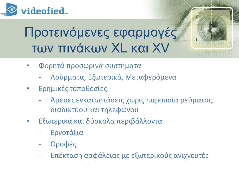 • Φορητά προσωρινά συστήματα -Ασύρματα, Εξωτερικά, Μεταφερόμενα • Ερημικές τοποθεσίες -Άμεσες εγκαταστάσεις χωρίς παρουσία ρεύματος, διαδικτύου και τηλεφώνου • Εξωτερικά και δύσκολα περιβάλλοντα -Εργοτάξια -Οροφές -Επέκταση ασφάλειας με εξωτερικούς ανιχνευτές Προτεινόμενες εφαρμογές των πινάκων XL και XV