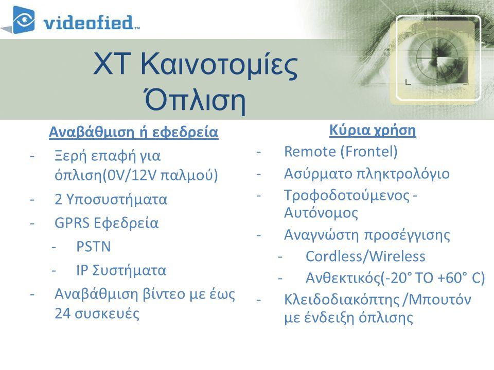 XT Καινοτομίες Όπλιση Αναβάθμιση ή εφεδρεία -Ξερή επαφή για όπλιση(0V/12V παλμού) -2 Υποσυστήματα -GPRS Εφεδρεία -PSTN -IP Συστήματα -Αναβάθμιση βίντεο με έως 24 συσκευές Κύρια χρήση -Remote (Frontel) -Ασύρματο πληκτρολόγιο -Τροφοδοτούμενος - Αυτόνομος -Αναγνώστη προσέγγισης -Cordless/Wireless -Ανθεκτικός(-20° TO +60° C) -Κλειδοδιακόπτης /Μπουτόν με ένδειξη όπλισης