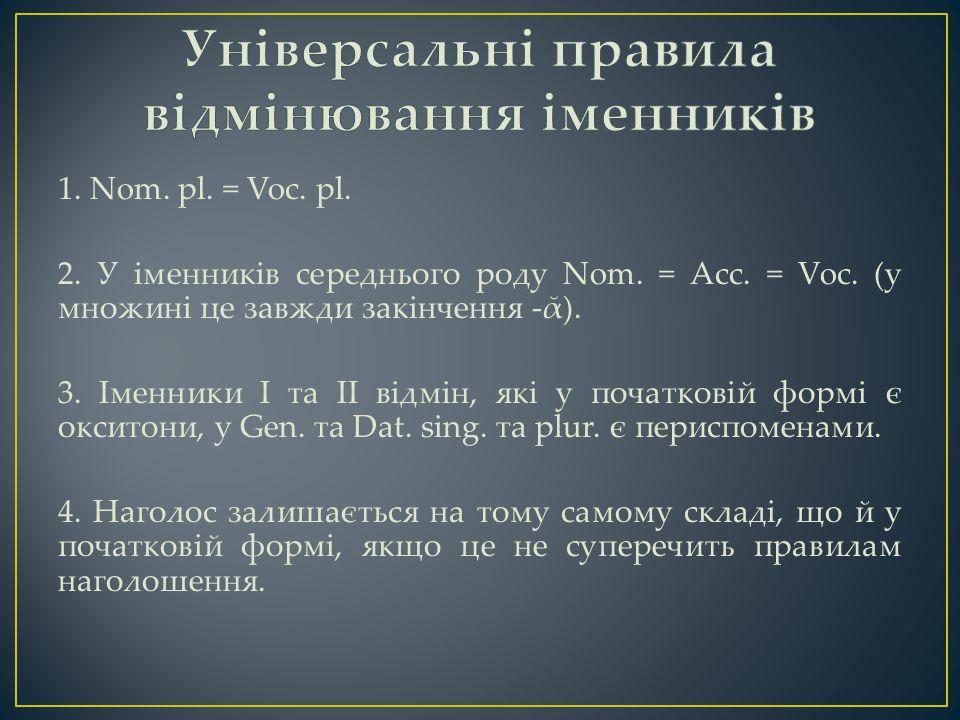 1. Nom. pl. = Voc. pl. 2. У іменників середнього роду Nom.