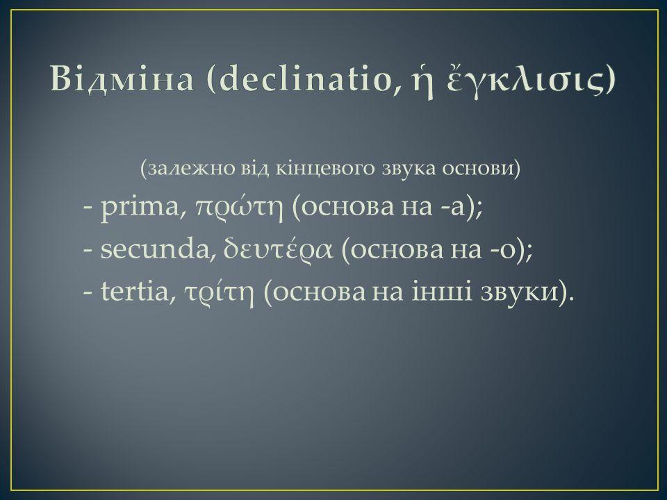 (залежно від кінцевого звука основи) - prima, πρώτη (основа на -a); - secunda, δευτέρα (основа на -o); - tertia, τρίτη (основа на інші звуки).