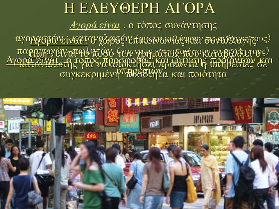 Η ΕΛΕΥΘΕΡΗ ΑΓΟΡΑ : ο τό π ος συνάντησης Αγορά είναι : ο τό π ος συνάντησης αγοραστών - καταναλωτών ( για να καλύψουν τις ανάγκες τους ) π αραγωγών -π ωλητών ( για να μεγιστο π οιήσουν τα κέρδη τους ) Αγορά είναι : ο χώρος ε π ικοινωνίας και συναλλαγής τιμή : είναι το π οσό των χρημάτων π ου καταβάλλει ο καταναλωτής για να α π οκτήσει π ροϊόντα ή υ π ηρεσίες σε συγκεκριμένη π οσότητα και π οιότητα τιμή : είναι το π οσό των χρημάτων π ου καταβάλλει ο καταναλωτής για να α π οκτήσει π ροϊόντα ή υ π ηρεσίες σε συγκεκριμένη π οσότητα και π οιότητα Αγορά είναι : ο τό π ος π ροσφοράς και ζήτησης π ροϊόντων και υ π ηρεσιών