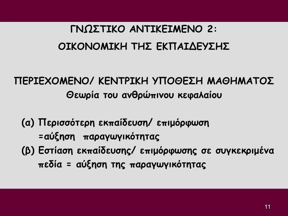 11 ΓΝΩΣΤΙΚΟ ΑΝΤΙΚΕΙΜΕΝΟ 2: ΟΙΚΟΝΟΜΙΚΗ ΤΗΣ ΕΚΠΑΙΔΕΥΣΗΣ ΠΕΡΙΕΧΟΜΕΝΟ/ ΚΕΝΤΡΙΚΗ ΥΠΟΘΕΣΗ ΜΑΘΗΜΑΤΟΣ Θεωρία του ανθρώπινου κεφαλαίου (α) Περισσότερη εκπαίδευ