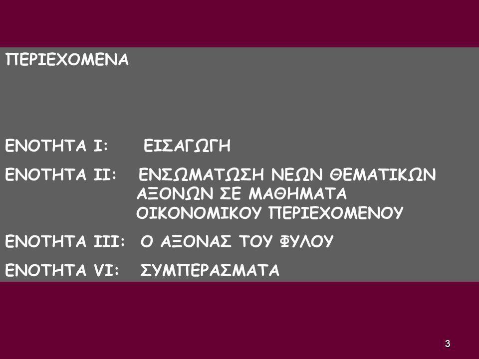 3 ΠΕΡΙΕΧΟΜΕΝΑ ENOTHTA Ι: ΕΙΣΑΓΩΓΗ ΕΝΟΤΗΤΑ ΙΙ: ΕΝΣΩΜΑΤΩΣΗ ΝΕΩΝ ΘΕΜΑΤΙΚΩΝ ΑΞΟΝΩΝ ΣΕ ΜΑΘΗΜΑΤΑ ΟΙΚΟΝΟΜΙΚΟΥ ΠΕΡΙΕΧΟΜΕΝΟΥ ΕΝΟΤΗΤΑ ΙΙΙ: Ο ΑΞΟΝΑΣ ΤΟΥ ΦΥΛΟΥ ΕΝ