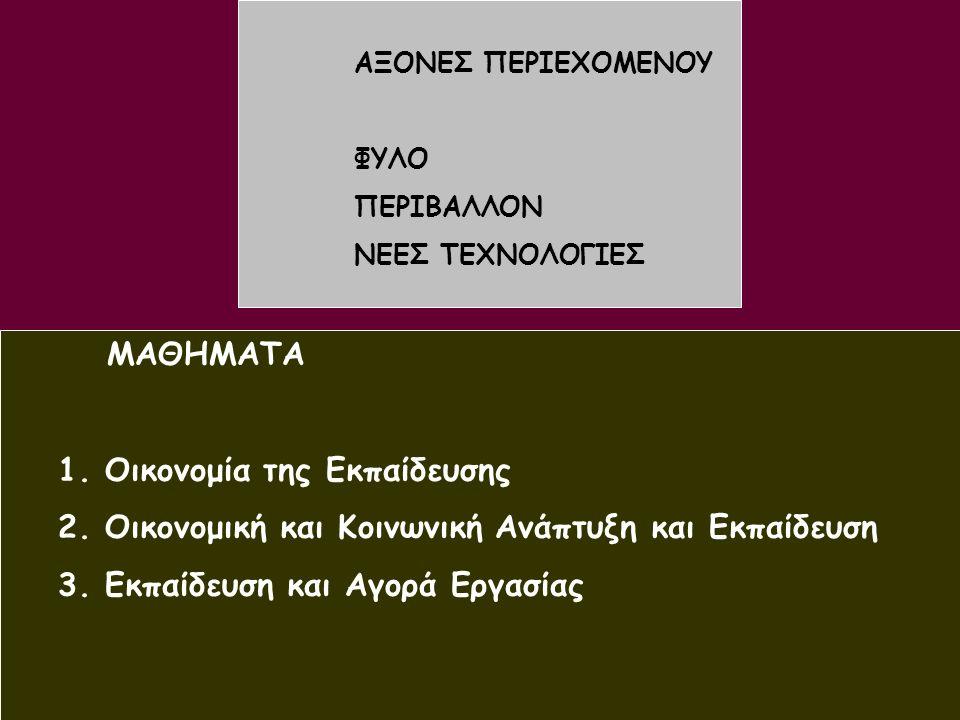 8 ΜΑΘΗΜΑΤΑ 1. Οικονομία της Εκπαίδευσης 2. Οικονομική και Κοινωνική Ανάπτυξη και Εκπαίδευση 3. Εκπαίδευση και Αγορά Εργασίας ΑΞΟΝΕΣ ΠΕΡΙΕΧΟΜΕΝΟΥ ΦΥΛΟ