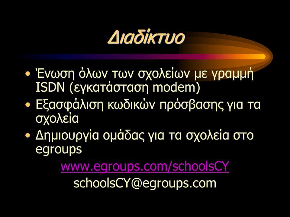 Διαδίκτυο •Ένωση όλων των σχολείων με γραμμή ISDN (εγκατάσταση modem) •Εξασφάλιση κωδικών πρόσβασης για τα σχολεία •Δημιουργία ομάδας για τα σχολεία στο egroups www.egroups.com/schoolsCY schoolsCY@egroups.com