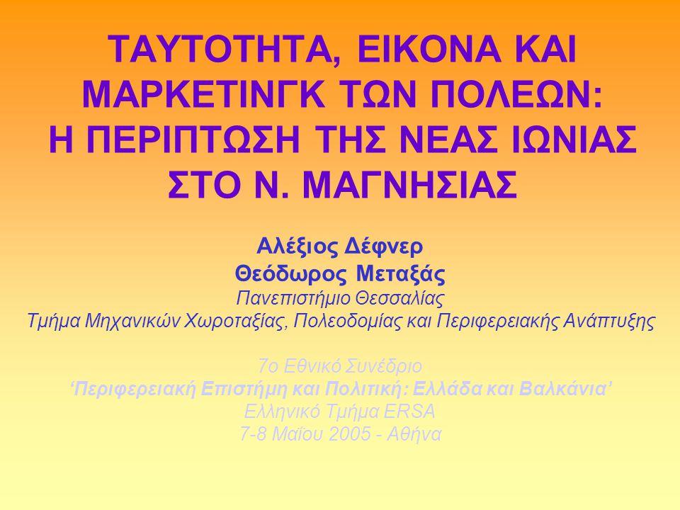 ΤΑΥΤΟΤΗΤΑ, ΕΙΚΟΝΑ ΚΑΙ ΜΑΡΚΕΤΙΝΓΚ ΤΩΝ ΠΟΛΕΩΝ: Η ΠΕΡΙΠΤΩΣΗ ΤΗΣ ΝΕΑΣ ΙΩΝΙΑΣ ΣΤΟ Ν. ΜΑΓΝΗΣΙΑΣ Αλέξιος Δέφνερ Θεόδωρος Μεταξάς Πανεπιστήμιο Θεσσαλίας Τμήμα