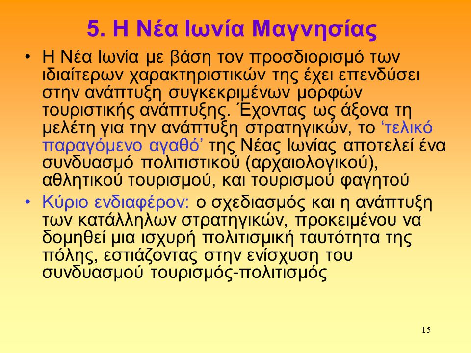 15 5. Η Νέα Ιωνία Μαγνησίας •Η Νέα Ιωνία με βάση τον προσδιορισμό των ιδιαίτερων χαρακτηριστικών της έχει επενδύσει στην ανάπτυξη συγκεκριμένων μορφών